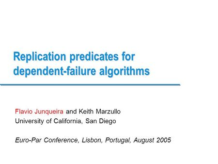 Replication predicates for dependent-failure algorithms Flavio Junqueira and Keith Marzullo University of California, San Diego Euro-Par Conference, Lisbon,