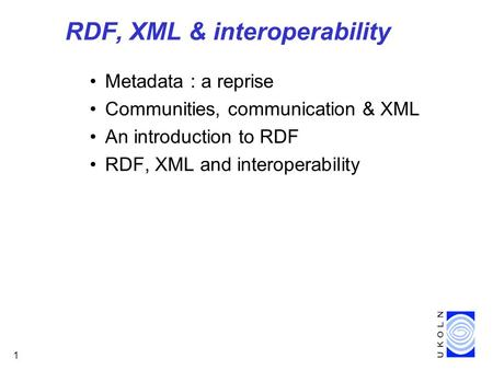 1 RDF, XML & interoperability Metadata : a reprise Communities, communication & XML An introduction to RDF RDF, XML and interoperability.