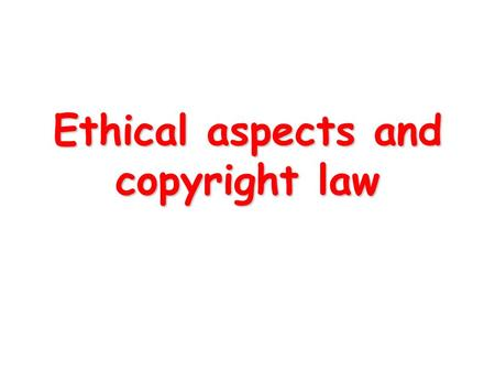 Ethical aspects and copyright law. Ethical Responsibility ethics: what is right and what is wrong law: consensus, can be enforced theories: overall good,