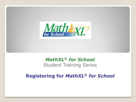 MathXL ® for School Student Training Series Registering for MathXL ® for School.