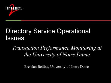 Directory Service Operational Issues Transaction Performance Monitoring at the University of Notre Dame Brendan Bellina, University of Notre Dame.