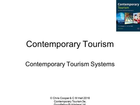 Contemporary Tourism Contemporary Tourism Systems © Chris Cooper & C M Hall 2016 Contemporary Tourism 3e, Goodfellow Publishers Ltd.