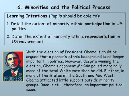6. Minorities and the Political Process Learning Intentions (Pupils should be able to): 1. Detail the extent of minority ethnic participation in US politics.