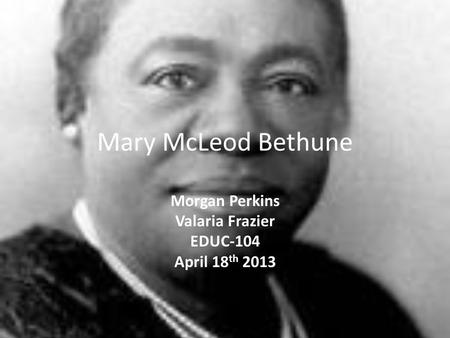 Mary McLeod Bethune Morgan Perkins Valaria Frazier EDUC-104 April 18 th 2013.