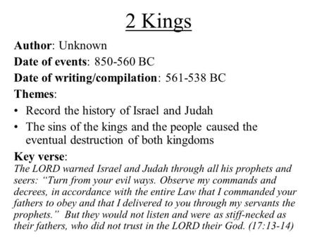 2 Kings Author: Unknown Date of events: 850-560 BC Date of writing/compilation: 561-538 BC Themes: Record the history of Israel and Judah The sins of the.