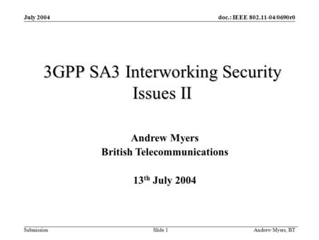 Doc.: IEEE 802.11-04/0690r0 Submission Andrew Myers, BT Slide 1 July 2004 3GPP SA3 Interworking Security Issues II Andrew Myers British Telecommunications.