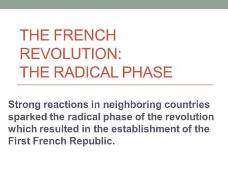 THE FRENCH REVOLUTION: THE RADICAL PHASE Strong reactions in neighboring countries sparked the radical phase of the revolution which resulted in the establishment.