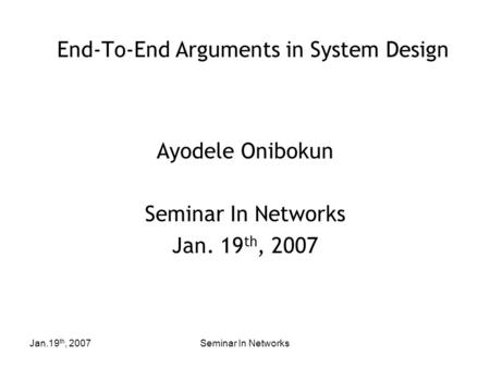 Jan.19 th, 2007Seminar In Networks End-To-End Arguments in System Design Ayodele Onibokun Seminar In Networks Jan. 19 th, 2007.