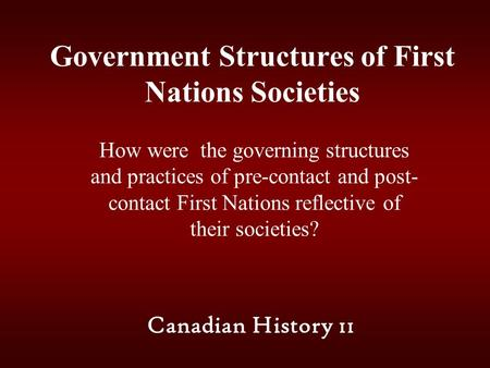 Government Structures of First Nations Societies How were the governing structures and practices of pre-contact and post- contact First Nations reflective.