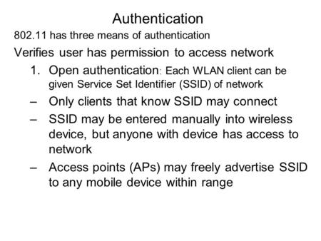 Authentication 802.11 has three means of authentication Verifies user has permission to access network 1.Open authentication : Each WLAN client can be.