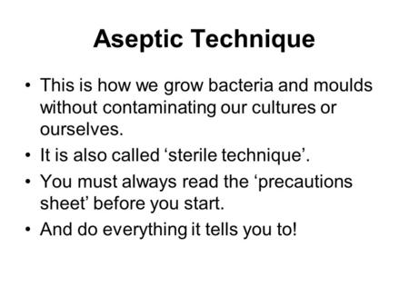 Aseptic Technique This is how we grow bacteria and moulds without contaminating our cultures or ourselves. It is also called 'sterile technique'. You must.