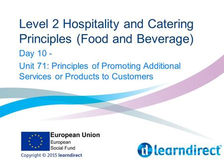 Level 2 Hospitality and Catering Principles (Food and Beverage) Day 10 - Unit 71: Principles of Promoting Additional Services or Products to Customers.
