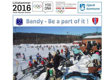 Bandy wants to contribute with enthusiasm in the Olympic Culture Festival 2016. This is a part of a ten year plan to develop youth sports in Norway. Through.
