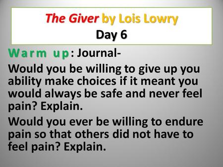 The Giver by Lois Lowry Day 6 Warm up Warm up: Journal- Would you be willing to give up you ability make choices if it meant you would always be safe.