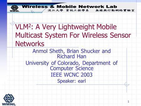 1 VLM 2 : A Very Lightweight Mobile Multicast System For Wireless Sensor Networks Anmol Sheth, Brian Shucker and Richard Han University of Colorado, Department.