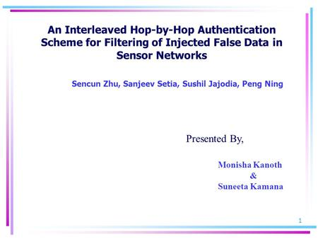 1 An Interleaved Hop-by-Hop Authentication Scheme for Filtering of Injected False Data in Sensor Networks Sencun Zhu, Sanjeev Setia, Sushil Jajodia, Peng.