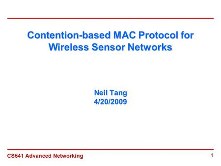 CS541 Advanced Networking 1 Contention-based MAC Protocol for Wireless Sensor Networks Neil Tang 4/20/2009.