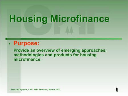 11 Housing Microfinance Franck Daphnis, CHF. WBI Seminar; March 2003  Purpose: Provide an overview of emerging approaches, methodologies and products.