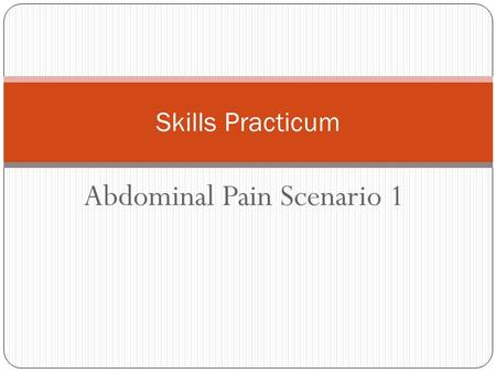 Abdominal Pain Scenario 1 Skills Practicum. You Are working in the ER as a nurse.