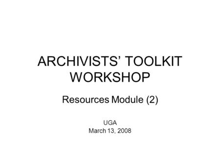 ARCHIVISTS' TOOLKIT WORKSHOP Resources Module (2) UGA March 13, 2008.