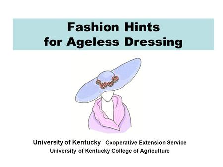 Fashion Hints for Ageless Dressing University of Kentucky Cooperative Extension Service University of Kentucky College of Agriculture.