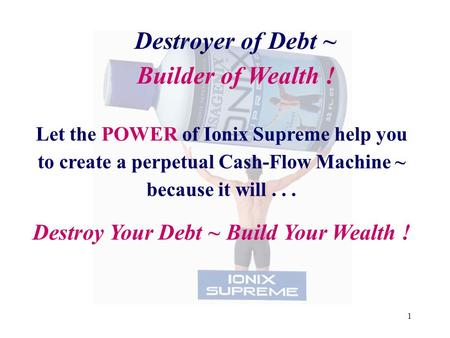 1 Destroyer of Debt ~ Builder of Wealth ! Let the POWER of Ionix Supreme help you to create a perpetual Cash-Flow Machine ~ because it will... Destroy.