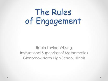 The Rules of Engagement Robin Levine-Wissing Instructional Supervisor of Mathematics Glenbrook North High School, Illinois.