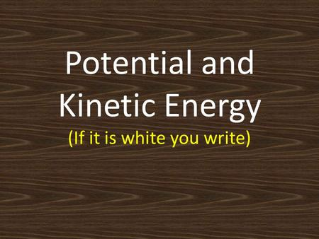 Potential and Kinetic Energy (If it is white you write)