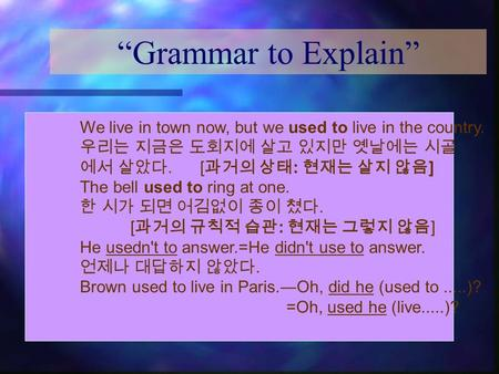"""Grammar to Explain"" We live in town now, but we used to live in the country. 우리는 지금은 도회지에 살고 있지만 옛날에는 시골 에서 살았다. [ 과거의 상태 : 현재는 살지 않음 ] The bell used."