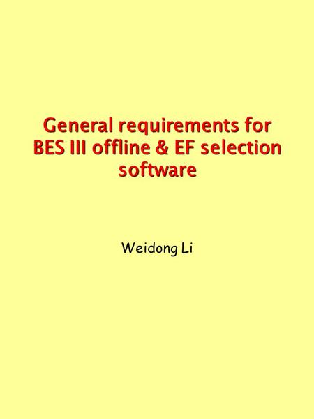 General requirements for BES III offline & EF selection software Weidong Li.
