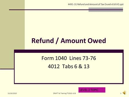 Refund / Amount Owed Form 1040 Lines 73-76 4012 Tabs 6 & 13 LEVEL 2 TOPIC 4491-31 Refund and Amount of Tax Owed v0.8 VO.ppt 11/19/20101DRAFT NJ Training.