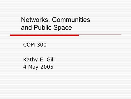 Networks, Communities and Public Space COM 300 Kathy E. Gill 4 May 2005.