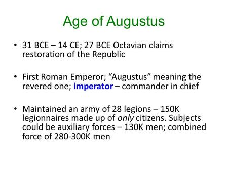 "Age of Augustus 31 BCE – 14 CE; 27 BCE Octavian claims restoration of the Republic First Roman Emperor; ""Augustus"" meaning the revered one; imperator –"