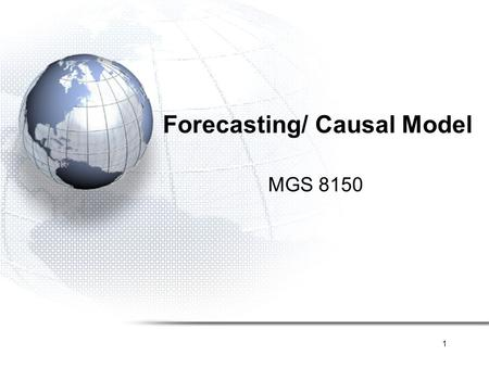 1 Forecasting/ Causal Model MGS 8150. 2 Forecasting Quantitative Causal Model Trend Time series Stationary Trend Trend + Seasonality Qualitative Expert.