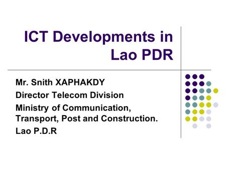 ICT Developments in Lao PDR Mr. Snith XAPHAKDY Director Telecom Division Ministry of Communication, Transport, Post and Construction. Lao P.D.R.