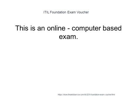 ITIL Foundation Exam Voucher 1 This is an online - computer based exam. https://store.theartofservice.com/itil-2011-foundation-exam-voucher.html.