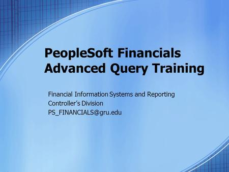 PeopleSoft Financials Advanced Query Training Financial Information Systems and Reporting Controller's Division