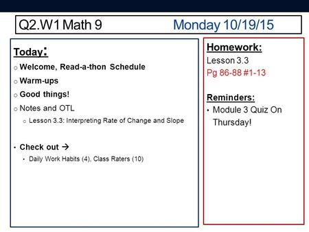 Q2.W1 Math 9Monday 10/19/15 Today : o Welcome, Read-a-thon Schedule o Warm-ups o Good things! o Notes and OTL o Lesson 3.3: Interpreting Rate of Change.