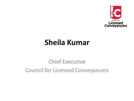 Sheila Kumar Chief Executive Council for Licensed Conveyancers.