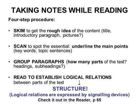 TAKING NOTES WHILE READING Four-step procedure: SKIM to get the rough idea of the content (title, introductory paragraph, pictures?) SCAN to spot the essential: