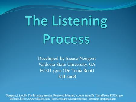 Developed by Jessica Neugent Valdosta State University, GA ECED 4300 (Dr. Tonja Root) Fall 2008 Neugent, J. (2008). The listening process. Retrieved February.