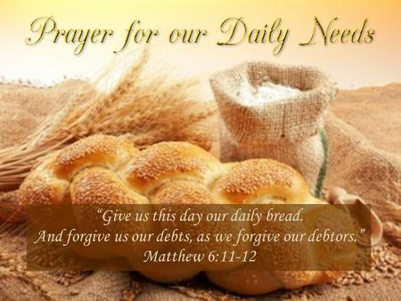 """Give us this day our daily bread. And forgive us our debts, as we forgive our debtors."" Matthew 6:11-12."