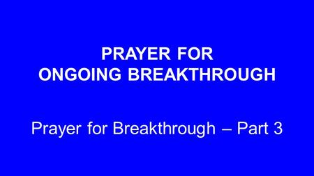 PRAYER FOR ONGOING BREAKTHROUGH Prayer for Breakthrough – Part 3.