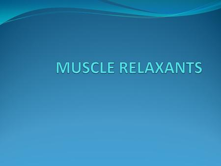 Muscle Relaxants are classified as: I)Peripherally acting A.Neuromuscular blocking agents :- 1) Depolarizing muscle relaxants. 2) Non-depolarizing muscle.