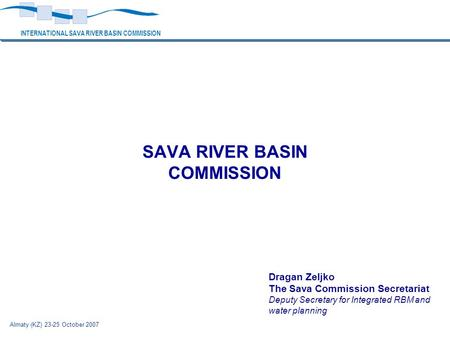 INTERNATIONAL SAVA RIVER BASIN COMMISSION Almaty (KZ) 23-25 October 2007 SAVA RIVER BASIN COMMISSION Dragan Zeljko The Sava Commission Secretariat Deputy.