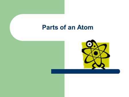 Parts of an Atom. First off, what is an atom? Atoms are the smallest parts to which an element can be divided yet still be that element. Atoms are the.
