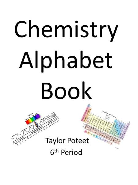 Chemistry Alphabet Book Taylor Poteet 6 th Period.
