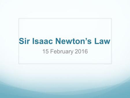 Sir Isaac Newton's Law 15 February 2016. Newton's First Law An object at rest will remain at rest unless acted on by an unbalanced force. An object in.