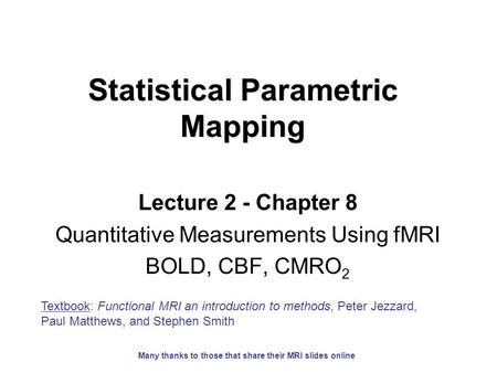 Statistical Parametric Mapping Lecture 2 - Chapter 8 Quantitative Measurements Using fMRI BOLD, CBF, CMRO 2 Textbook: Functional MRI an introduction to.