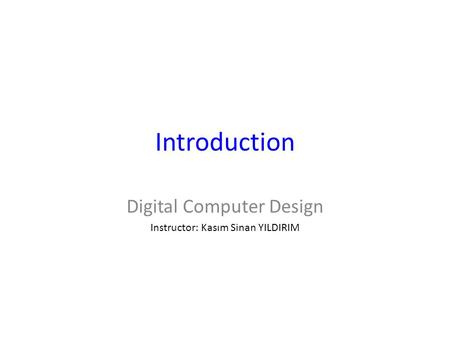 Introduction Digital Computer Design Instructor: Kasım Sinan YILDIRIM.